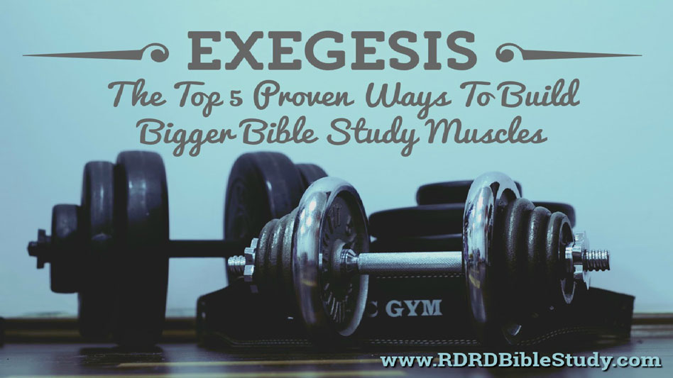 Exegesis: The Top 5 Proven Ways To Build Bigger Bible Study Muscles